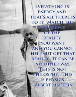 Albert Einstein - Everything is energy and that's all there is to it. Match the frequency of the reality you want and you cannot help but get that reality. It can be no other way. this is not philosphy. This is physics