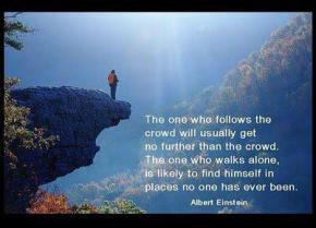 Albert Einstein - The one who follows the crowd will usually get no further than the crowd. The one who walks alone, is likely to find himself in places no one has ever been.