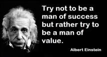 Albert Einstein - Try not to be a man of success but rather try to be a man of value.
