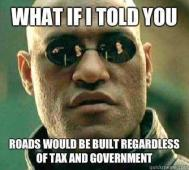 Anarchism - What if I told you... Roads would be built regardless of tax and government.