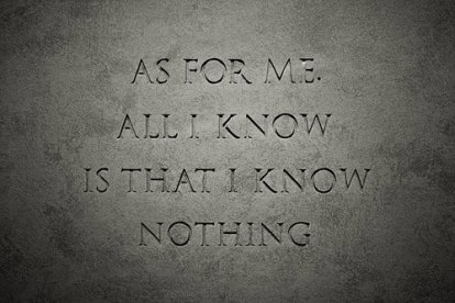 As for me, all I know is that I know nothing