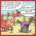 Be reasonable Frank. If he wanted is dead, why would he feed us so much?! Hey! Believe what you wanna believe... I'm outta here!