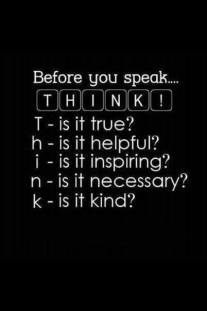 Before you speak... THINK! Is it true? Is is helpful? Is it inspiring? Is it necessary? Is it kind?