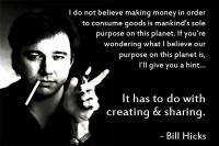 Bill Hicks - If you're wondering what I believe our purpose on this planet is, I'll give you a hint... It has to do with creating and sharing.