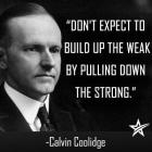 Calvin Coolidge - Don't expect to build up the weak by pulling down the strong