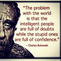 Charles Bukowski - The problem with the world is that intelligent people are full of doubts while stupid ones are full of confidence.