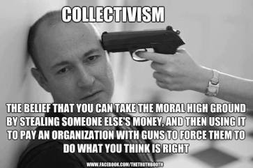 Collectivism - the belief that you can take the moral high ground by stealing someone else's money, and then using it to pay an organization with guns to force them to do what you think is right.