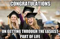 Congratulations, on getting through the easiest part of life.