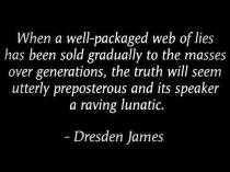 Dresden James - When a well-packaged web of lies has been sold gradually to the masses over generations, the truth will seem utterly preposterous and its speaker a raving lunatic.