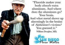 Fluoride makes your body absorb extra aluminum. And where does the aluminum go? Your brain. And what metal shows up alarmingly in the brains of Alzheimer's victims? You guessed it. - William Douglas, MD