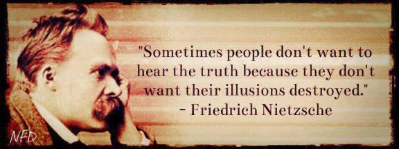 Friedrich Nietzsche - Sometimes people don't want to hear the truth because they don't want their illusions destroyed.