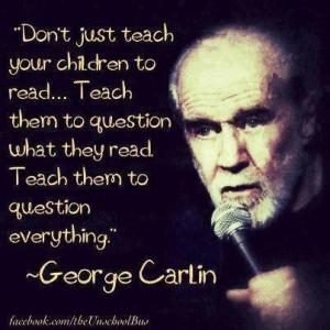 George Carlin - Don't just teach your children to read... teach them to question that they read. Teach them to question everything.