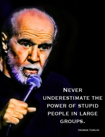 George Carlin - Never underestimate the power of stupid people in large groups.