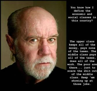 George Carlin - The middle class pays all of the taxes, does all of the work. The poor are there... just to scare the shit out of the middle class. Keep'em showin up at those jobs.