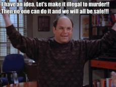 George Costanza - I have an idea. Let's make it illegal to murder!! hen no one can do it and we will all be safe!!