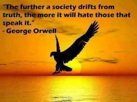 George Orwell - The further a society drifts from truth, the more it will hate those that speak it.