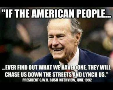 GWH Bush - If the American people ever find uot what we have done, they will chase us down the streets and lynch us.