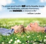 Health - William London - To ensure good health: eat lightly, breathe deeply, live moderately, cultivate cheerfulness and maintain an interest in life.