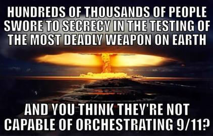 Hundreds of thousands of people swore to secrecy in the testing of the most deadly weapon on Earth. And you think they're not capable of orchestrating 9⁄11?