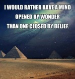 I would rather have a mind opened by wonder than one closed by belief
