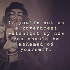 If you're not on a government watchlist by now you should be ashamed of yourself.