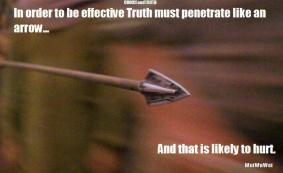 In order to be effective, Truth must penetrate like an arrow... and that is likely to hurt
