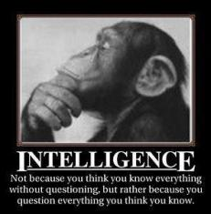 Intelligence - Not because you think you know everything without question, but rather because you question everything you think you know