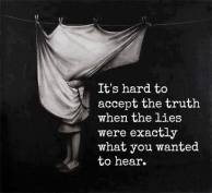 It's hard to accept the truth when the lies were exactly what you wanted to hear.