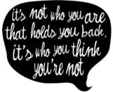 It's not who you are that holds you back, it's who you think you're not.