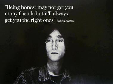 John Lennon - Being honest may not get you many friends but it'll always get you the right ones.