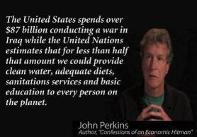 John Perkins - The United States spends over $87 billion conducting a war in Iraq while the United Nations estimates that for less than half that amount we could provide ... to every person on the planet