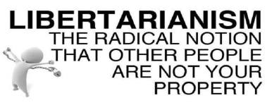Libertarianism - The radical notion that other people are not your property