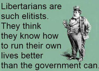 Libertarians are such elitists. The think they know how to run their own lives better than the government can.