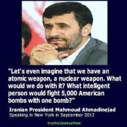 Mahmoud Ahmadinejad - Let's even imagine that we have an atomic weapon, a nuclear weapon. What would we do with it? What intelligent person would fight 5,000 American bombs with one bomb?