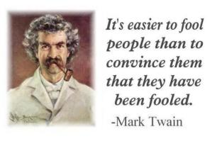 Mark Twain - It's easier to fool people than to convince them they have been fooled.