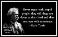 Mark Twain - Never argue with stupid people, they will drag you down to their level and then beat you with experience.