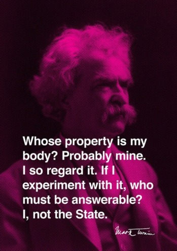 Mark Twain - Whose property is my body? Probably mine. I so regard it. If I experiment with it, who must be answerable? I, not the State.