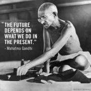 Muhatma Gandi - The future depends on what we do in the present.