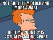 Not sure if I'm older and more aware or if my country is actually falling apart.