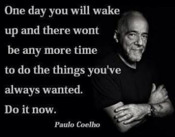 Paulo Coelho - One day you will wake up and there won't be any more time to do the things you've always wanted. Do it now.
