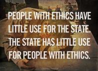 People with ethics have little use for the state. The state has little use for people with ethics.