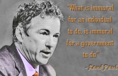 Rand Paul - What is immoral for an individual to do, is immoral for a government to do.