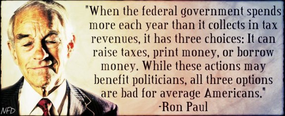Ron Paul - When the federal government spends more each year than it collects in tax revenues, it has three choices...