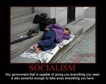 Socialism - Any government that is capable of giving you everything you need is also powerful enough to take away everything you have