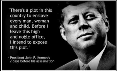 There's a plot in this country to enslave every man, woman and child. Before I leave this high a noble office, I intend to expose this plot. JFK - 7days before his assassination.