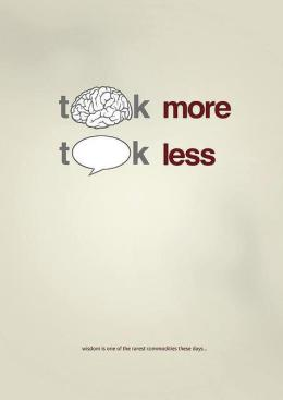 Think more, talk less - Wisdom is one of the rarest commodities these days