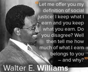 Walter Williams - Let me offer you my definition of social justice. I keep what I earn and you keep what you earn. Do you disagree? Well then tell me how much of what I earn belongs to you and why?