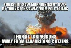 You could save more innocent lives by taking the pens away from politians, than by taking guns away from law abiding citizens.