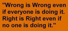 Wrong is Wrong even if everyone is doing it. Right is Right even if no one is doing it.