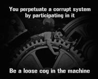 You perpetuate a currupt system by participating in it. Be a loose cog in the machine.